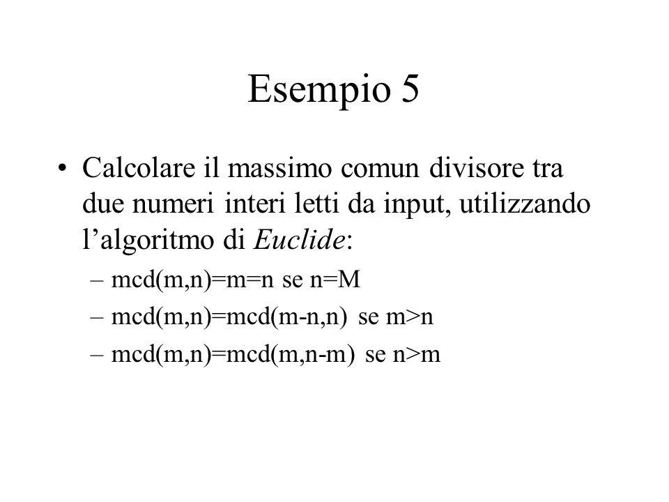 Esempio 5 Calcolare il massimo comun divisore tra due numeri interi letti da input, utilizzando l'algoritmo di Euclide: