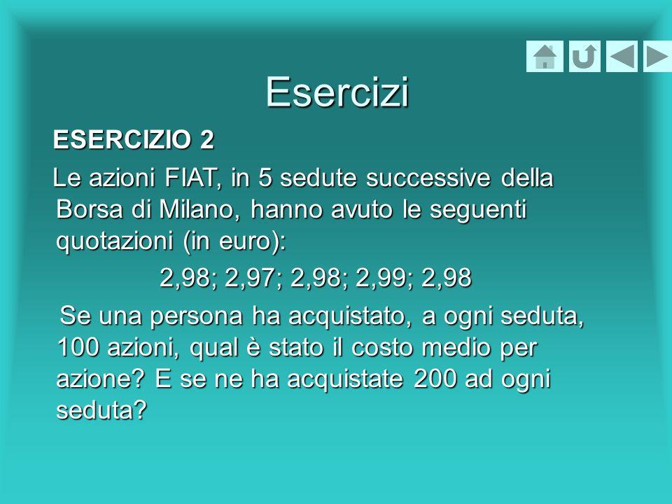 Esercizi ESERCIZIO 2. Le azioni FIAT, in 5 sedute successive della Borsa di Milano, hanno avuto le seguenti quotazioni (in euro):
