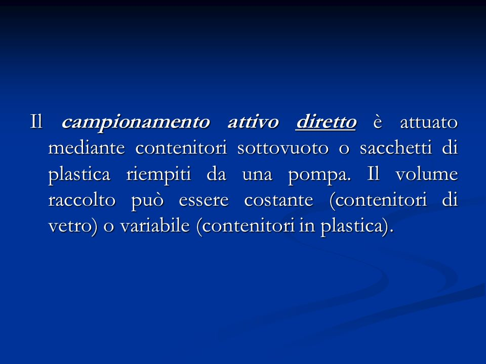 Il campionamento attivo diretto è attuato mediante contenitori sottovuoto o sacchetti di plastica riempiti da una pompa.