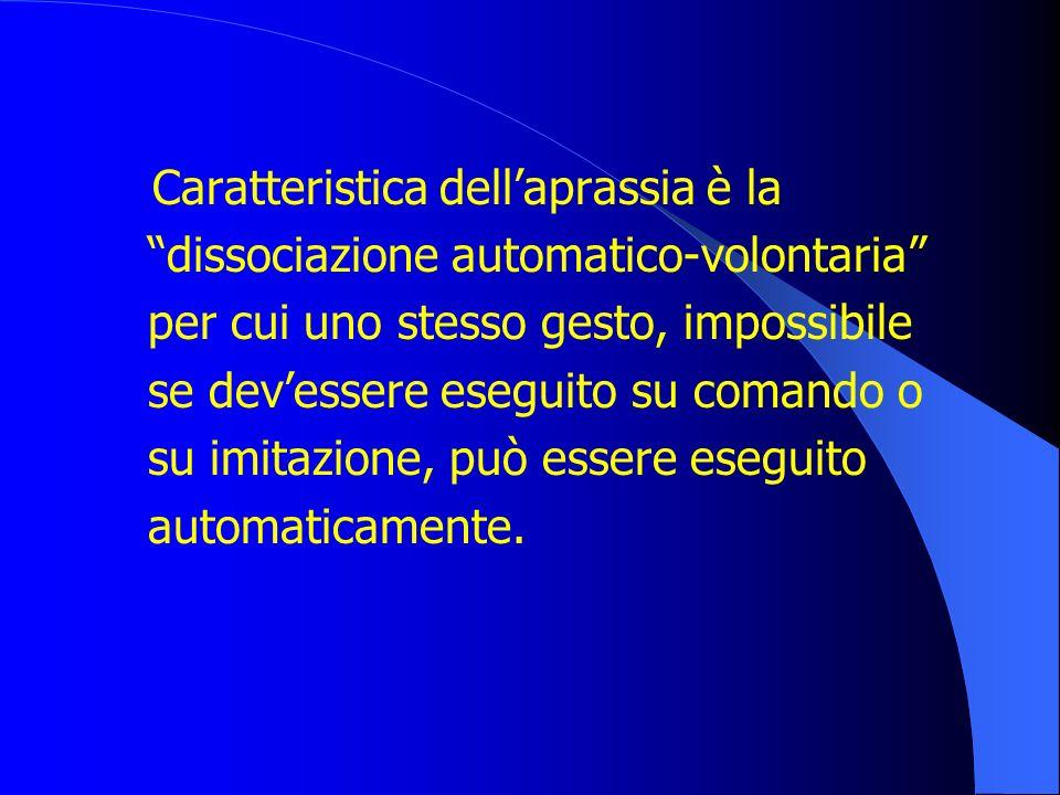 Caratteristica dell'aprassia è la dissociazione automatico-volontaria per cui uno stesso gesto, impossibile se dev'essere eseguito su comando o su imitazione, può essere eseguito automaticamente.