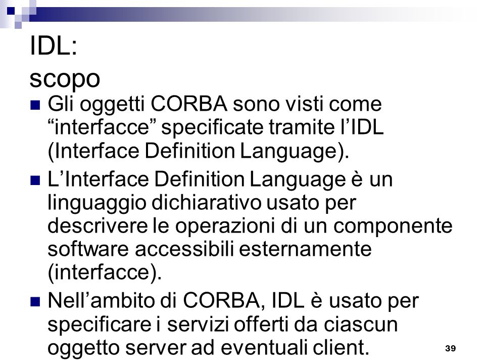 IDL: scopo Gli oggetti CORBA sono visti come interfacce specificate tramite l'IDL (Interface Definition Language).