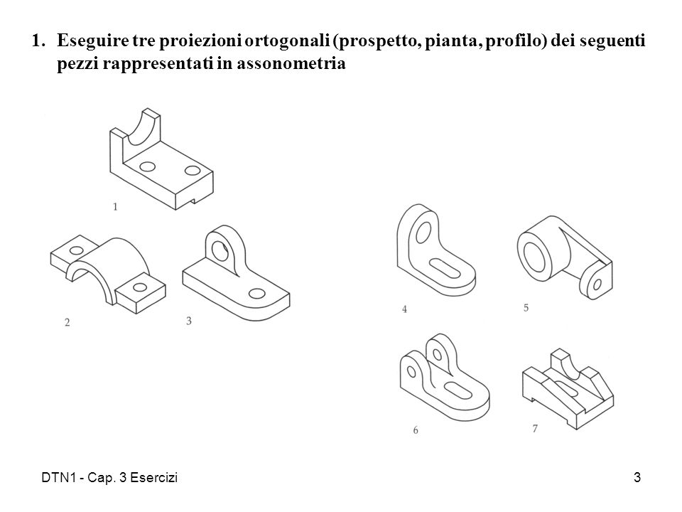 Eseguire tre proiezioni ortogonali (prospetto, pianta, profilo) dei seguenti pezzi rappresentati in assonometria