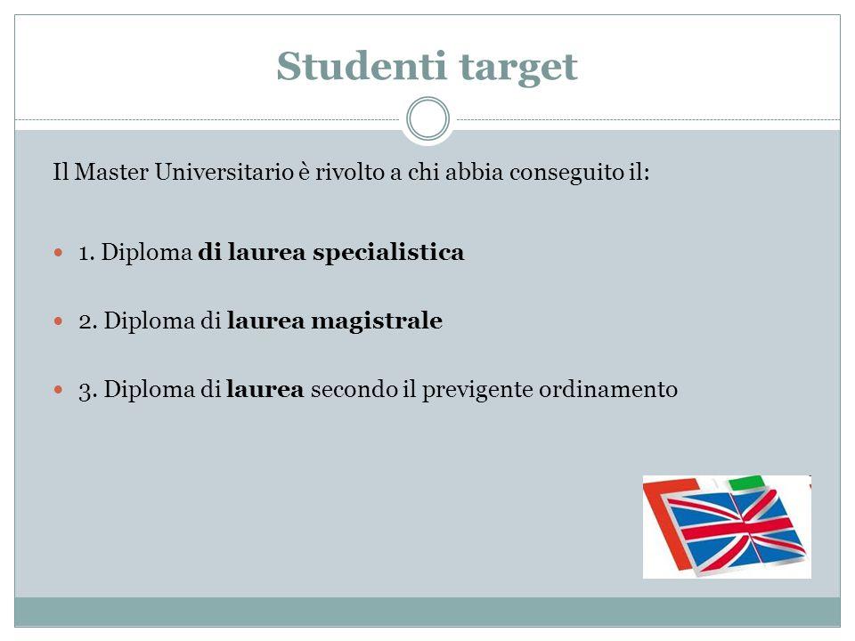 Studenti target Il Master Universitario è rivolto a chi abbia conseguito il: 1. Diploma di laurea specialistica.