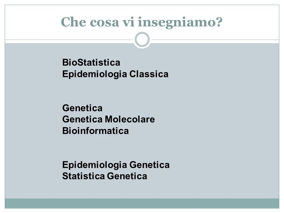 Che cosa vi insegniamo BioStatistica Epidemiologia Classica Genetica