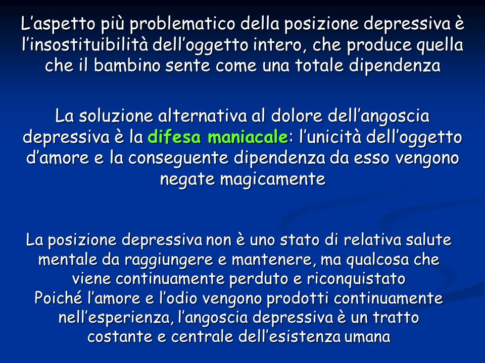 L'aspetto più problematico della posizione depressiva è l'insostituibilità dell'oggetto intero, che produce quella che il bambino sente come una totale dipendenza