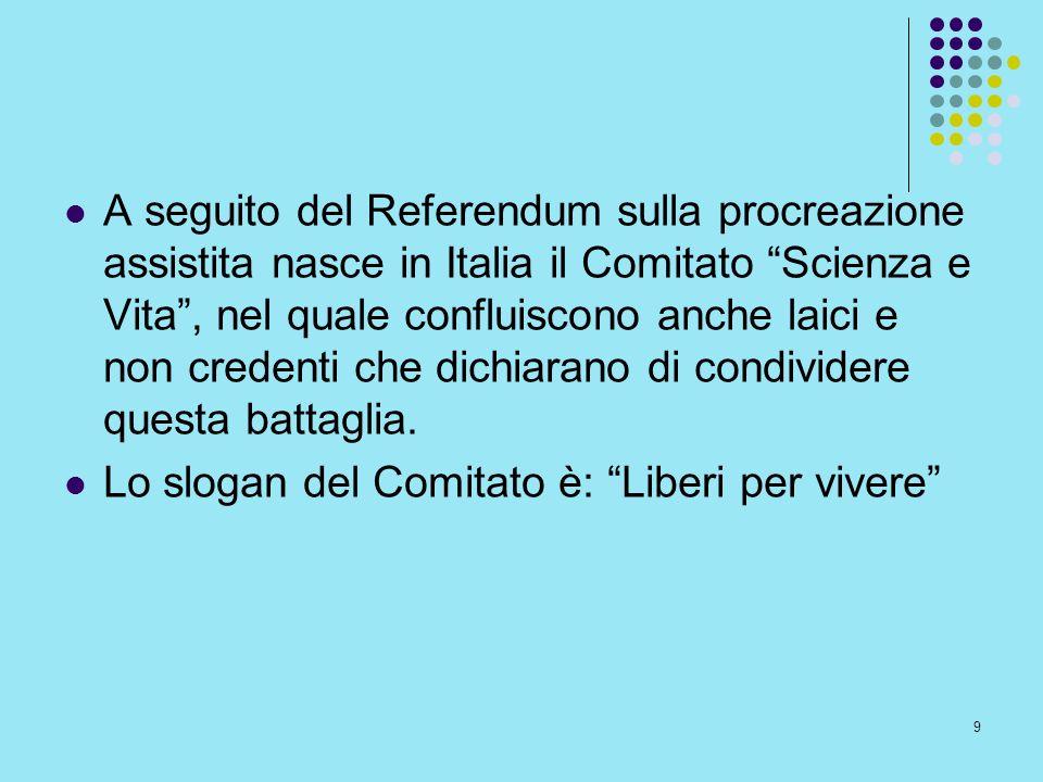 A seguito del Referendum sulla procreazione assistita nasce in Italia il Comitato Scienza e Vita , nel quale confluiscono anche laici e non credenti che dichiarano di condividere questa battaglia.