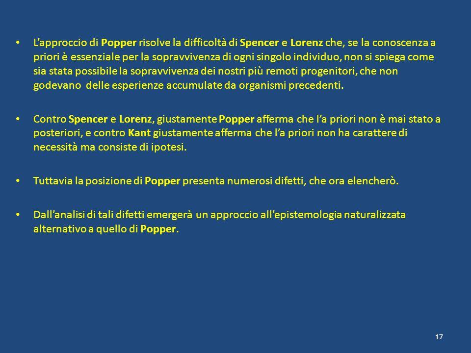 L'approccio di Popper risolve la difficoltà di Spencer e Lorenz che, se la conoscenza a priori è essenziale per la sopravvivenza di ogni singolo individuo, non si spiega come sia stata possibile la sopravvivenza dei nostri più remoti progenitori, che non godevano delle esperienze accumulate da organismi precedenti.