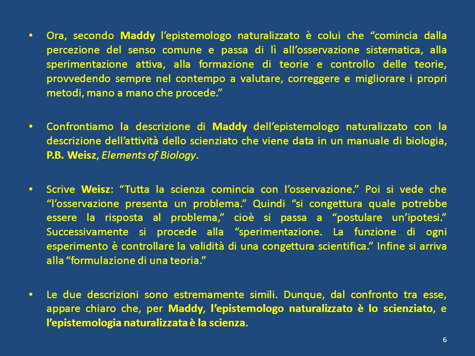 Ora, secondo Maddy l'epistemologo naturalizzato è colui che comincia dalla percezione del senso comune e passa di lì all'osservazione sistematica, alla sperimentazione attiva, alla formazione di teorie e controllo delle teorie, provvedendo sempre nel contempo a valutare, correggere e migliorare i propri metodi, mano a mano che procede.