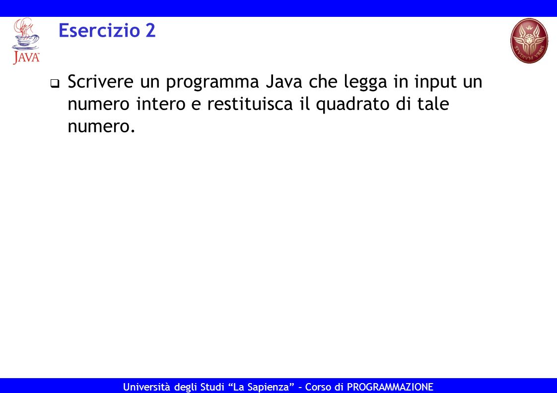 Esercizio 2 Scrivere un programma Java che legga in input un numero intero e restituisca il quadrato di tale numero.