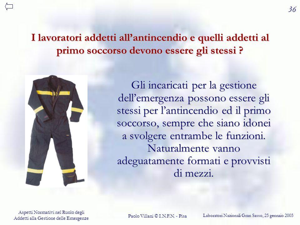 36 I lavoratori addetti all'antincendio e quelli addetti al primo soccorso devono essere gli stessi
