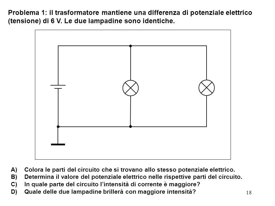 Problema 1: il trasformatore mantiene una differenza di potenziale elettrico (tensione) di 6 V. Le due lampadine sono identiche.
