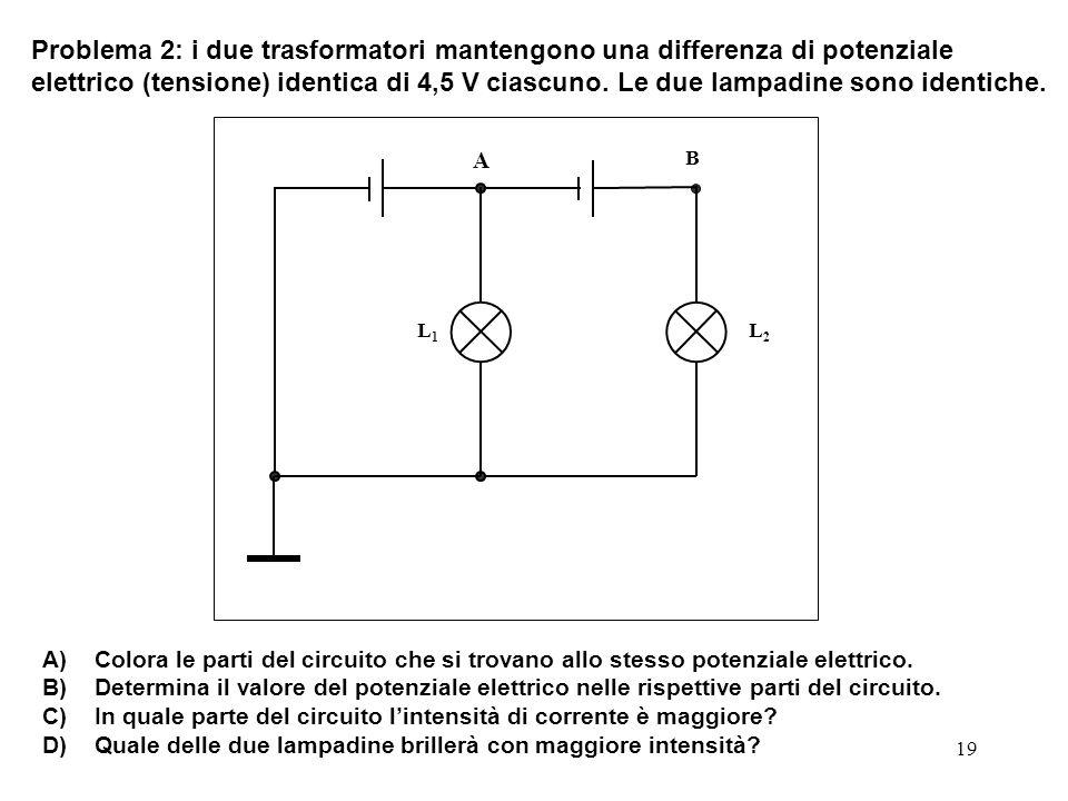 Problema 2: i due trasformatori mantengono una differenza di potenziale elettrico (tensione) identica di 4,5 V ciascuno. Le due lampadine sono identiche.