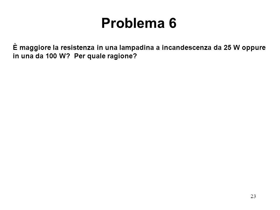 Problema 6 È maggiore la resistenza in una lampadina a incandescenza da 25 W oppure in una da 100 W.
