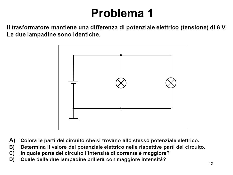Problema 1 Il trasformatore mantiene una differenza di potenziale elettrico (tensione) di 6 V. Le due lampadine sono identiche.