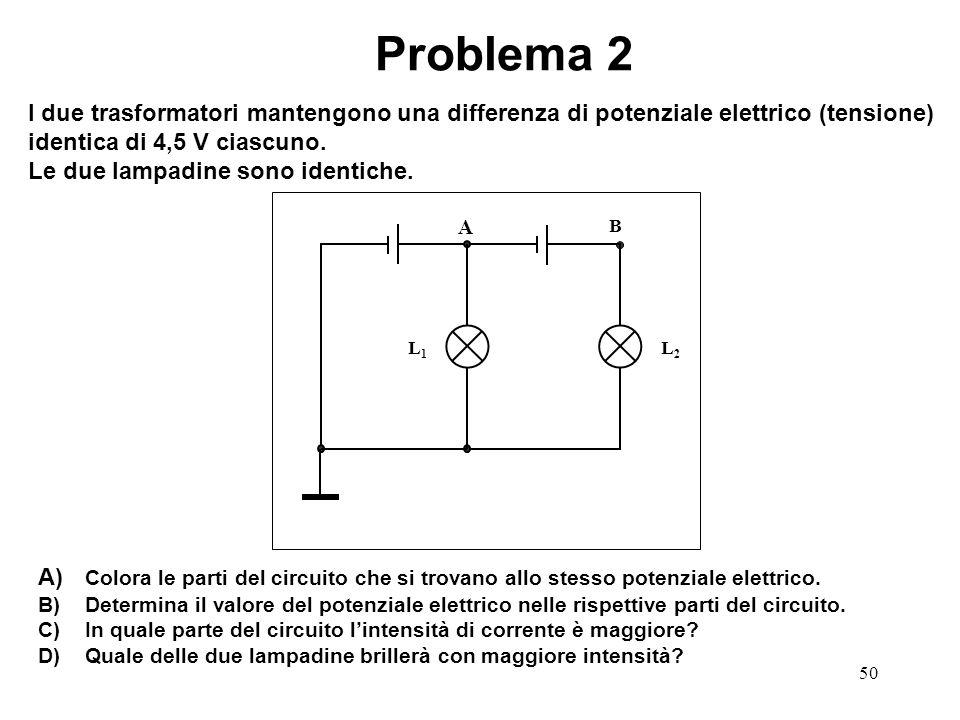 Problema 2 I due trasformatori mantengono una differenza di potenziale elettrico (tensione) identica di 4,5 V ciascuno.