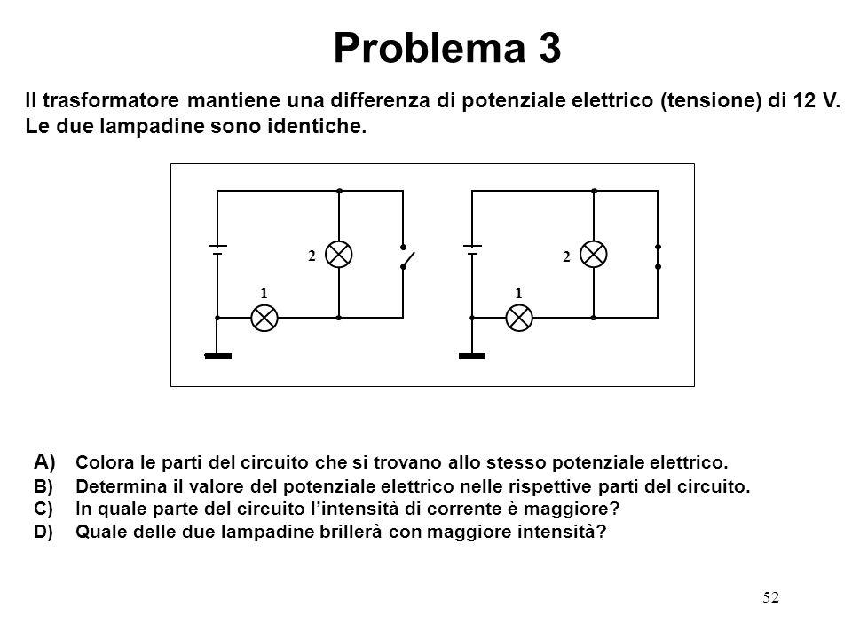 Problema 3 Il trasformatore mantiene una differenza di potenziale elettrico (tensione) di 12 V. Le due lampadine sono identiche.