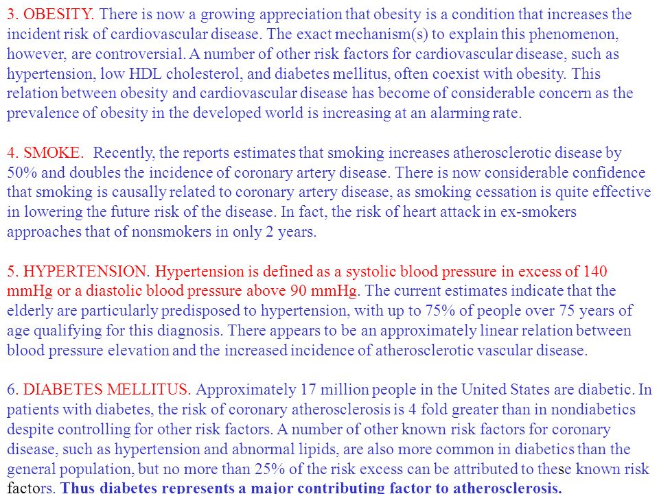 3. OBESITY. There is now a growing appreciation that obesity is a condition that increases the incident risk of cardiovascular disease. The exact mechanism(s) to explain this phenomenon, however, are controversial. A number of other risk factors for cardiovascular disease, such as hypertension, low HDL cholesterol, and diabetes mellitus, often coexist with obesity. This relation between obesity and cardiovascular disease has become of considerable concern as the