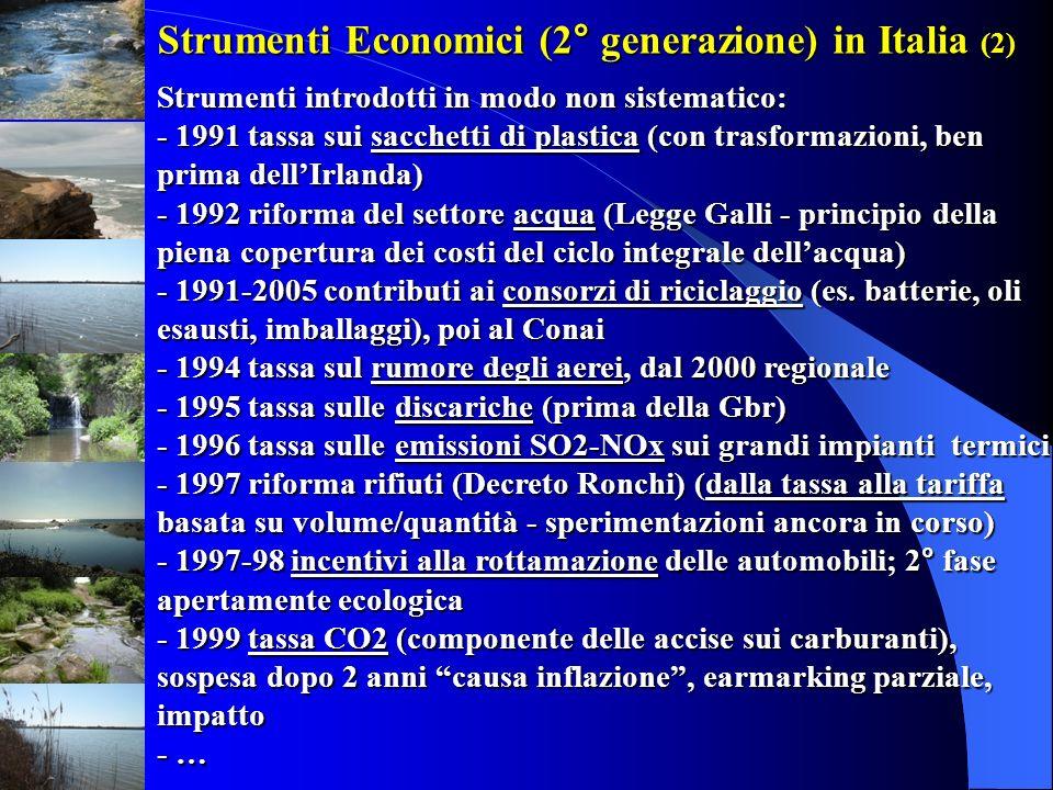 Strumenti Economici (2° generazione) in Italia (2) Strumenti introdotti in modo non sistematico: - 1991 tassa sui sacchetti di plastica (con trasformazioni, ben prima dell'Irlanda) - 1992 riforma del settore acqua (Legge Galli - principio della piena copertura dei costi del ciclo integrale dell'acqua) - 1991-2005 contributi ai consorzi di riciclaggio (es. batterie, oli esausti, imballaggi), poi al Conai