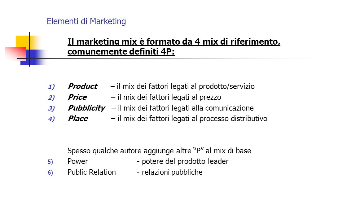 Elementi di Marketing Il marketing mix è formato da 4 mix di riferimento, comunemente definiti 4P: