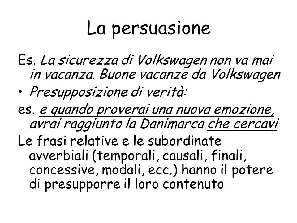 La persuasioneEs. La sicurezza di Volkswagen non va mai in vacanza. Buone vacanze da Volkswagen. Presupposizione di verità: