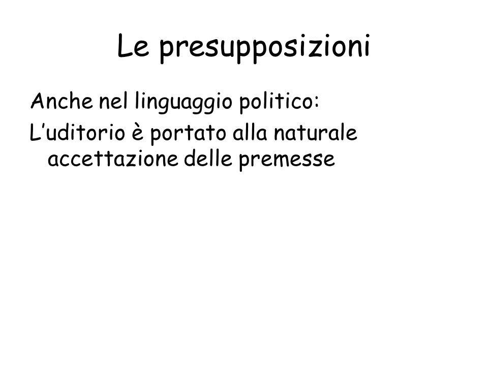 Le presupposizioni Anche nel linguaggio politico: