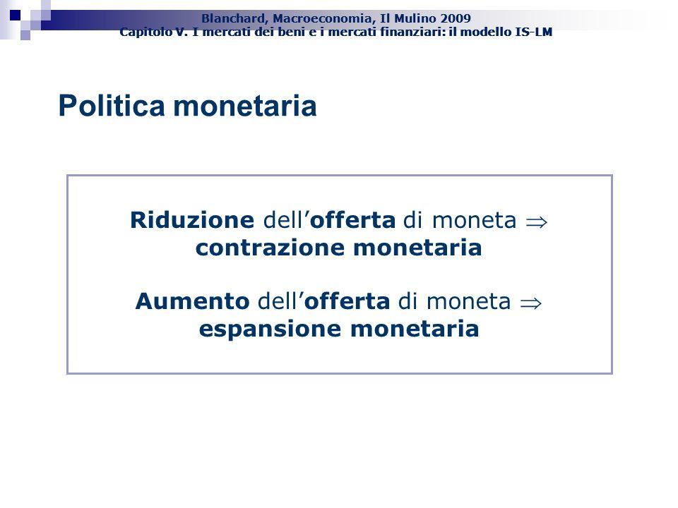 Politica monetaria Riduzione dell'offerta di moneta  contrazione monetaria. Aumento dell'offerta di moneta  espansione monetaria.