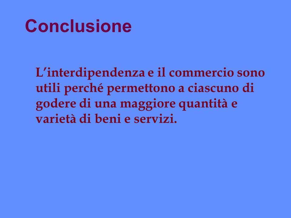 Conclusione L'interdipendenza e il commercio sono utili perché permettono a ciascuno di godere di una maggiore quantità e varietà di beni e servizi.