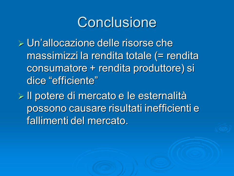 ConclusioneUn'allocazione delle risorse che massimizzi la rendita totale (= rendita consumatore + rendita produttore) si dice efficiente
