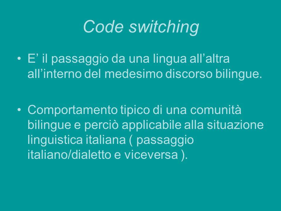 Code switching E' il passaggio da una lingua all'altra all'interno del medesimo discorso bilingue.