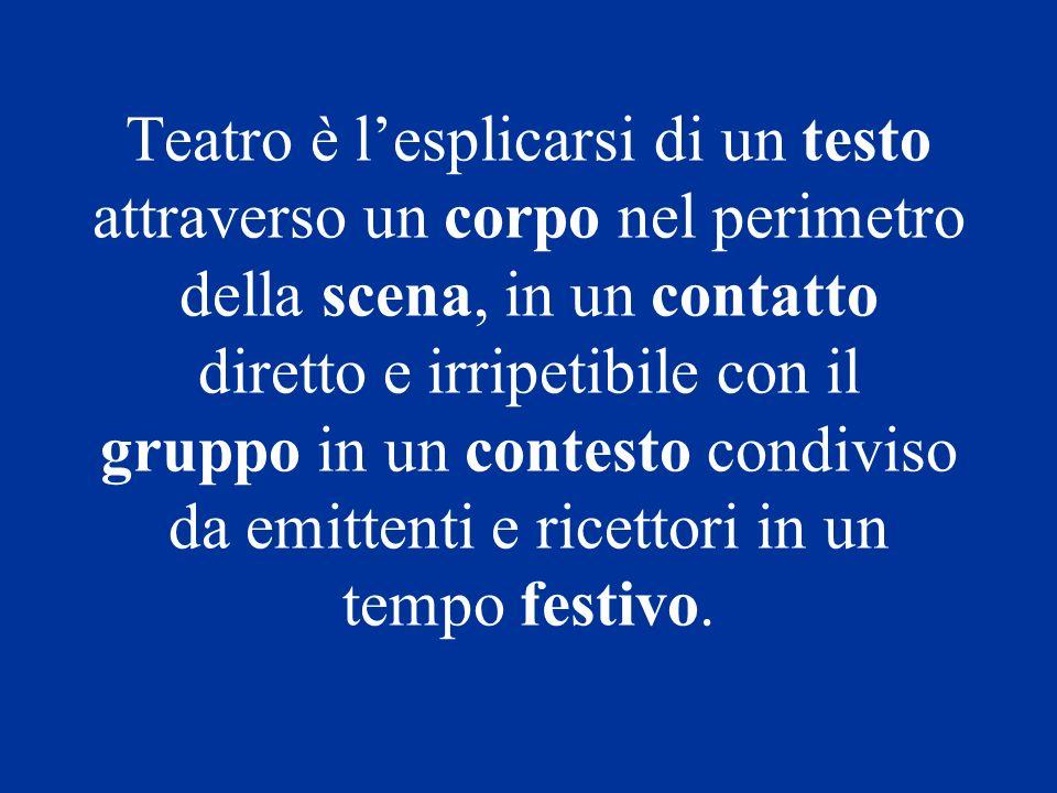 Teatro è l'esplicarsi di un testo attraverso un corpo nel perimetro della scena, in un contatto diretto e irripetibile con il gruppo in un contesto condiviso da emittenti e ricettori in un tempo festivo.