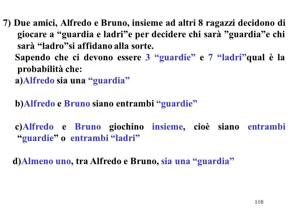 7) Due amici, Alfredo e Bruno, insieme ad altri 8 ragazzi decidono di giocare a guardia e ladri e per decidere chi sarà guardia e chi sarà ladro si affidano alla sorte.