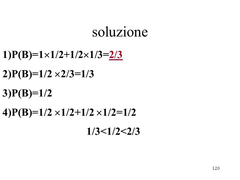 soluzione 1)P(B)=11/2+1/21/3=2/3 2)P(B)=1/2 2/3=1/3 3)P(B)=1/2
