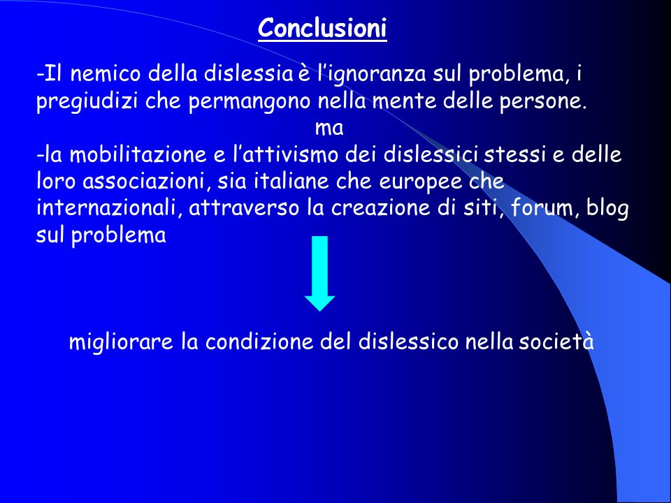 Conclusioni -Il nemico della dislessia è l'ignoranza sul problema, i pregiudizi che permangono nella mente delle persone.