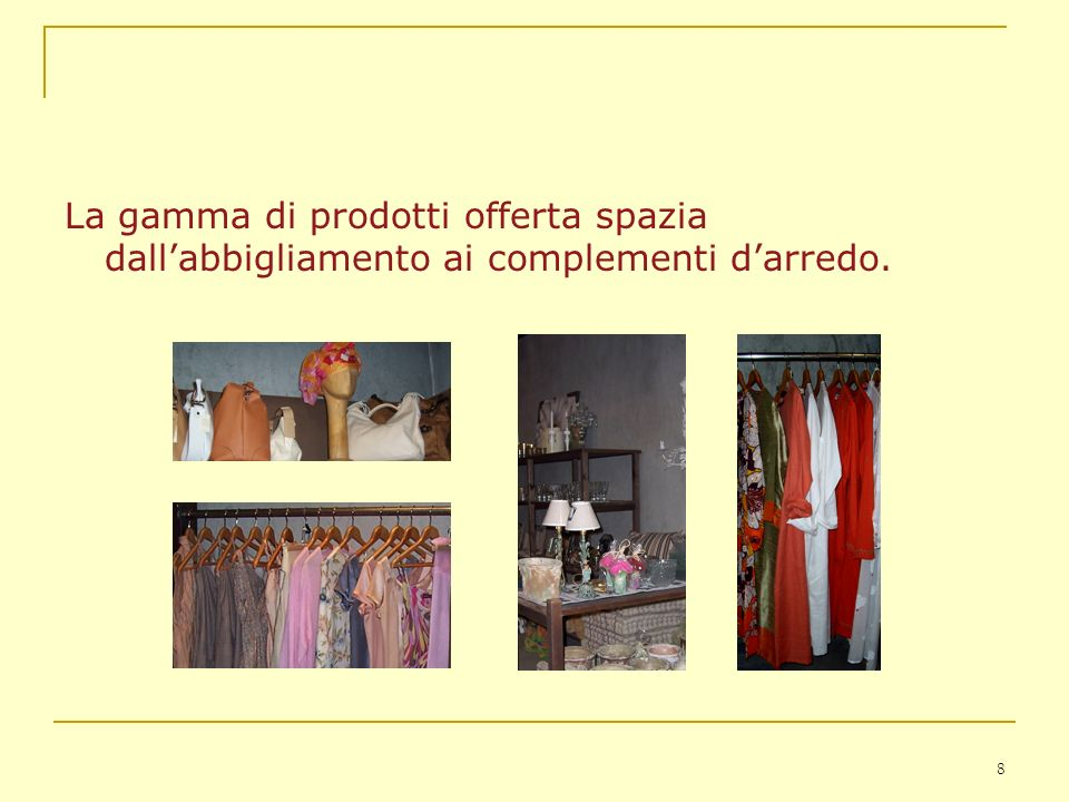 La gamma di prodotti offerta spazia dall'abbigliamento ai complementi d'arredo.