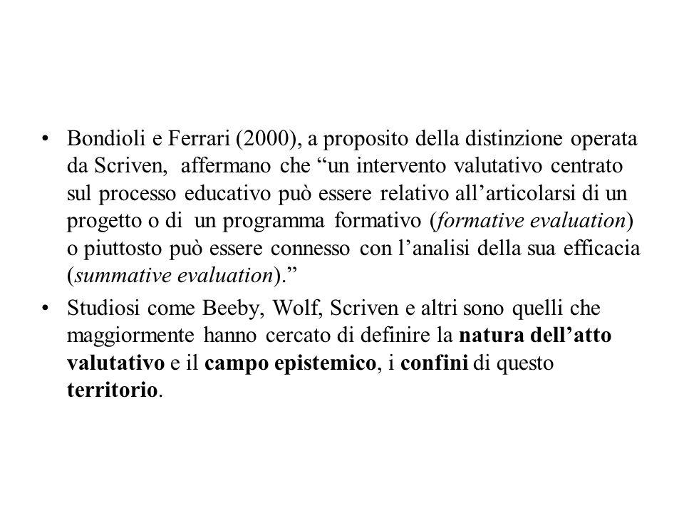 Bondioli e Ferrari (2000), a proposito della distinzione operata da Scriven, affermano che un intervento valutativo centrato sul processo educativo può essere relativo all'articolarsi di un progetto o di un programma formativo (formative evaluation) o piuttosto può essere connesso con l'analisi della sua efficacia (summative evaluation).