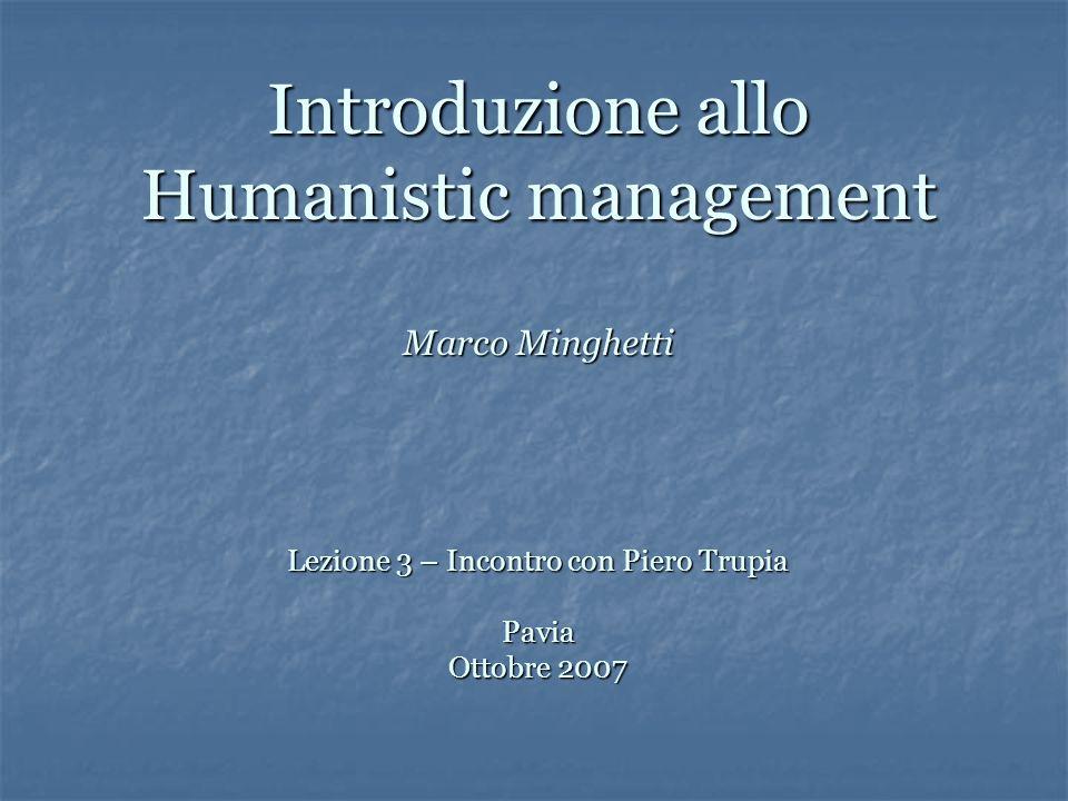 Introduzione allo Humanistic management Marco Minghetti Lezione 3 – Incontro con Piero Trupia Pavia Ottobre 2007
