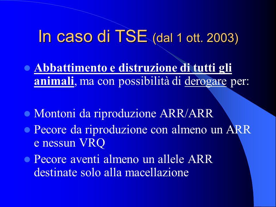 In caso di TSE (dal 1 ott. 2003) Abbattimento e distruzione di tutti gli animali, ma con possibilità di derogare per: