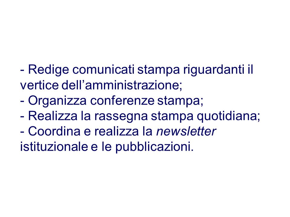 - Redige comunicati stampa riguardanti il vertice dell'amministrazione; - Organizza conferenze stampa; - Realizza la rassegna stampa quotidiana; - Coordina e realizza la newsletter istituzionale e le pubblicazioni.