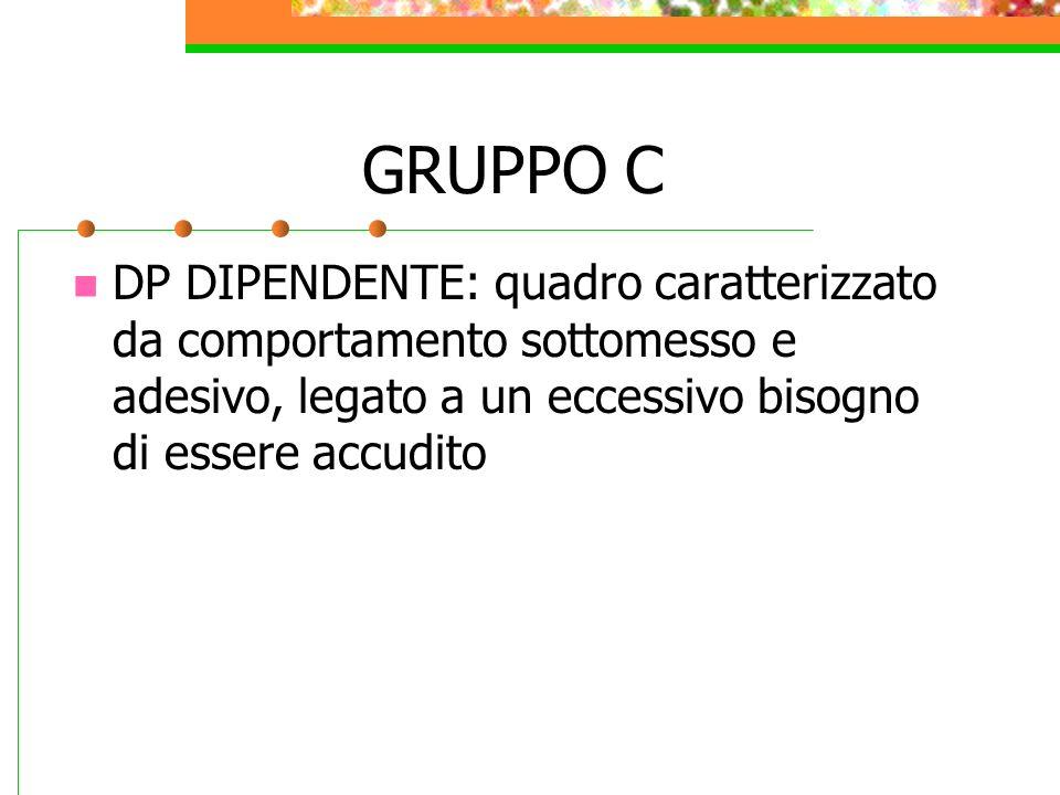 GRUPPO C DP DIPENDENTE: quadro caratterizzato da comportamento sottomesso e adesivo, legato a un eccessivo bisogno di essere accudito.