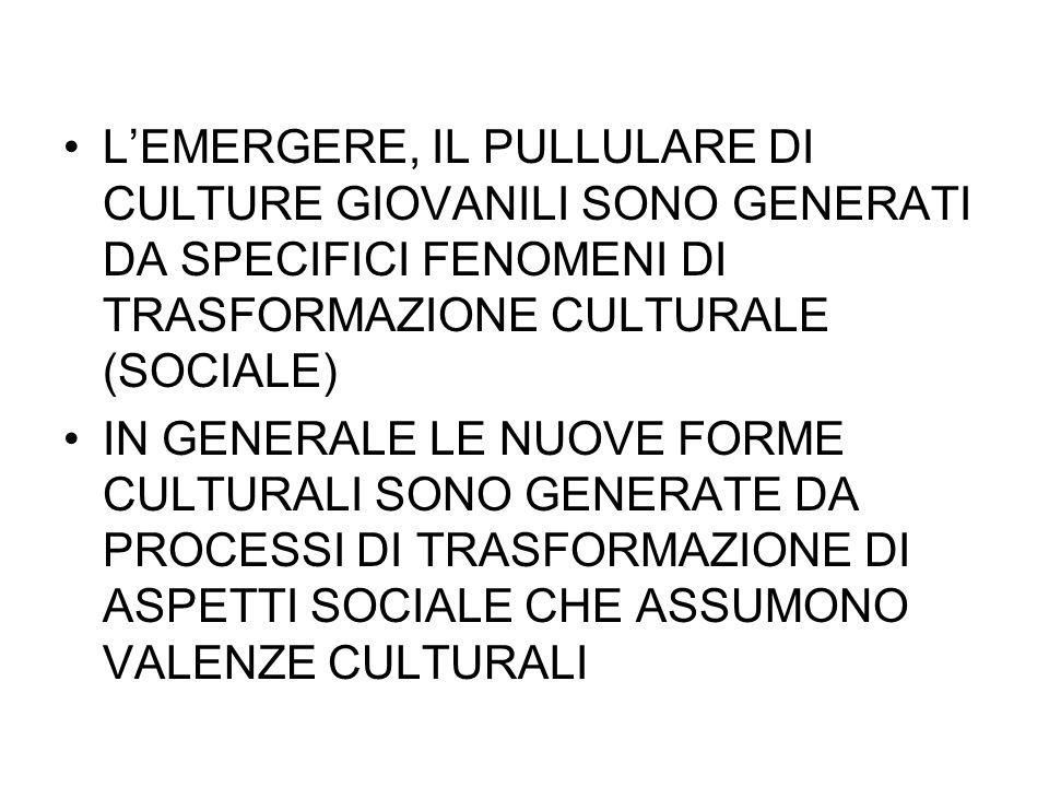 L'EMERGERE, IL PULLULARE DI CULTURE GIOVANILI SONO GENERATI DA SPECIFICI FENOMENI DI TRASFORMAZIONE CULTURALE (SOCIALE)
