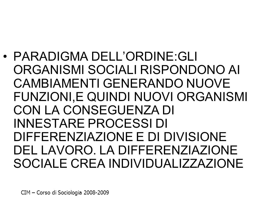 PARADIGMA DELL'ORDINE:GLI ORGANISMI SOCIALI RISPONDONO AI CAMBIAMENTI GENERANDO NUOVE FUNZIONI,E QUINDI NUOVI ORGANISMI CON LA CONSEGUENZA DI INNESTARE PROCESSI DI DIFFERENZIAZIONE E DI DIVISIONE DEL LAVORO. LA DIFFERENZIAZIONE SOCIALE CREA INDIVIDUALIZZAZIONE
