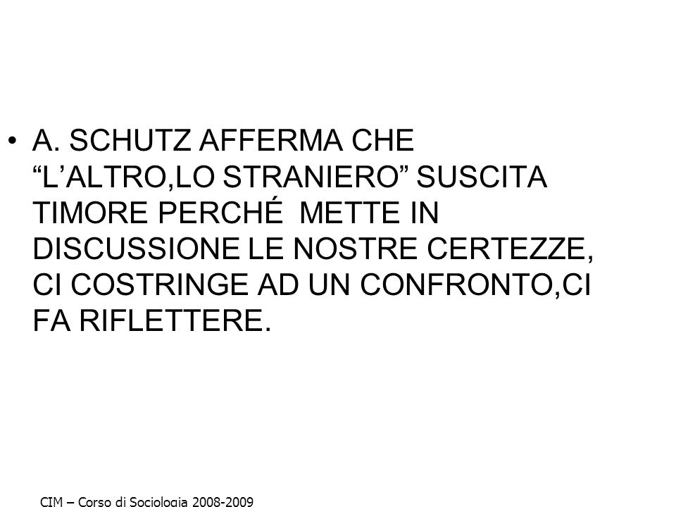 A. SCHUTZ AFFERMA CHE L'ALTRO,LO STRANIERO SUSCITA TIMORE PERCHÉ METTE IN DISCUSSIONE LE NOSTRE CERTEZZE, CI COSTRINGE AD UN CONFRONTO,CI FA RIFLETTERE.