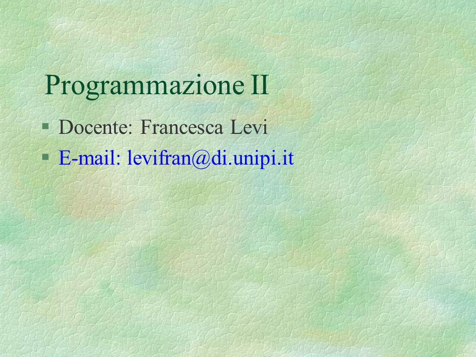 Programmazione II Docente: Francesca Levi E-mail: levifran@di.unipi.it
