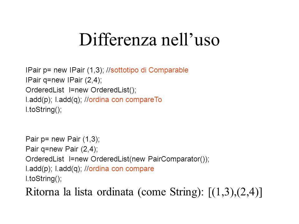 Differenza nell'uso IPair p= new IPair (1,3); //sottotipo di Comparable. IPair q=new IPair (2,4); OrderedList l=new OrderedList();
