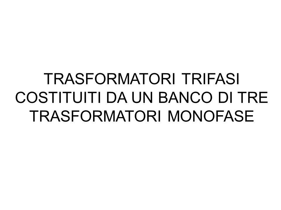 TRASFORMATORI TRIFASI COSTITUITI DA UN BANCO DI TRE TRASFORMATORI MONOFASE
