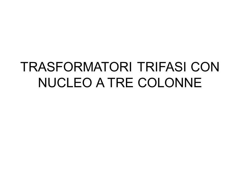 TRASFORMATORI TRIFASI CON NUCLEO A TRE COLONNE