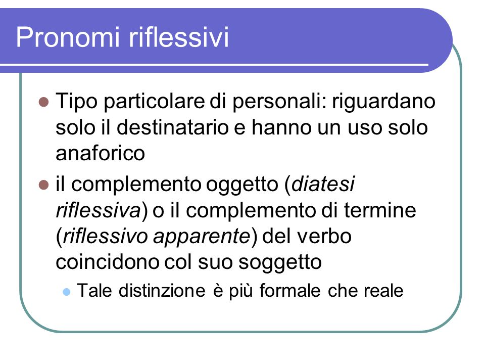 Pronomi riflessivi Tipo particolare di personali: riguardano solo il destinatario e hanno un uso solo anaforico.