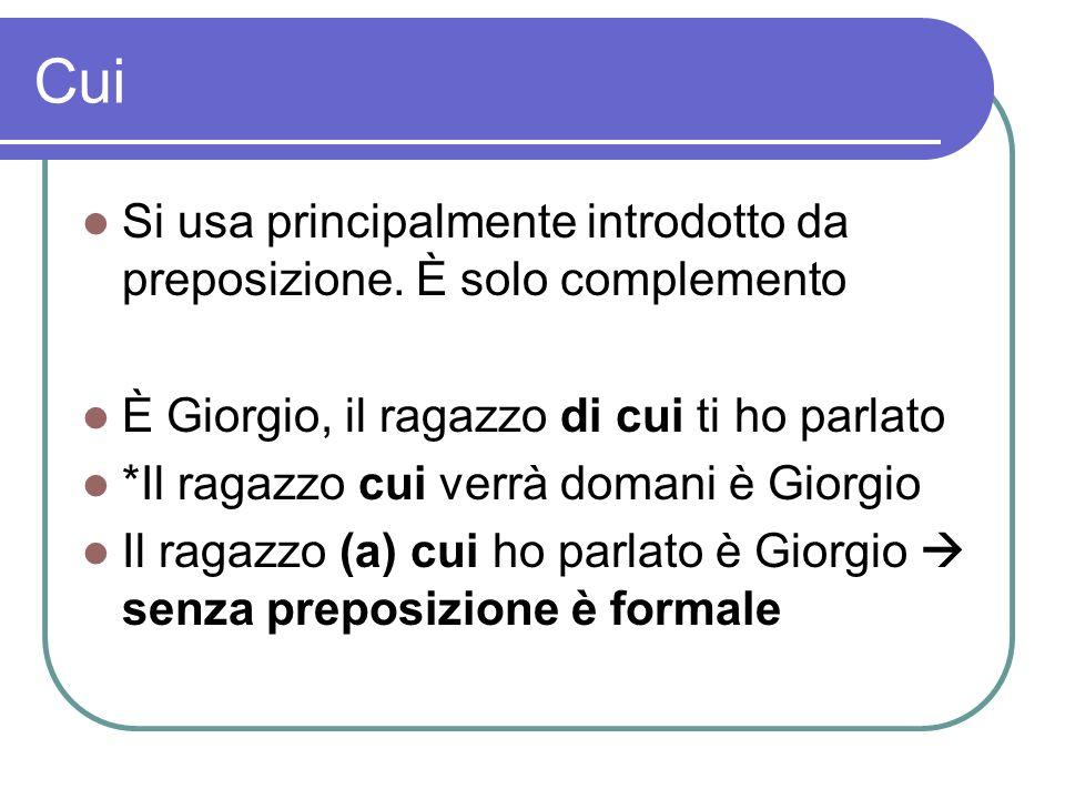 Cui Si usa principalmente introdotto da preposizione. È solo complemento. È Giorgio, il ragazzo di cui ti ho parlato.