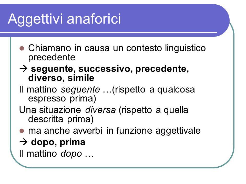 Aggettivi anaforici Chiamano in causa un contesto linguistico precedente.  seguente, successivo, precedente, diverso, simile.