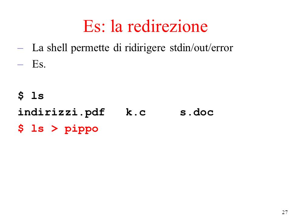 Es: la redirezione La shell permette di ridirigere stdin/out/error Es.